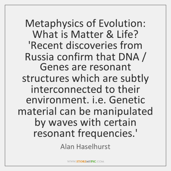 Metaphysics of Evolution: What is Matter & Life? 'Recent discoveries from Russia confirm ...