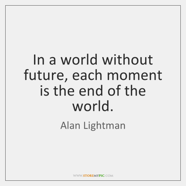 In A World Without Future Each Moment Is The End Of The