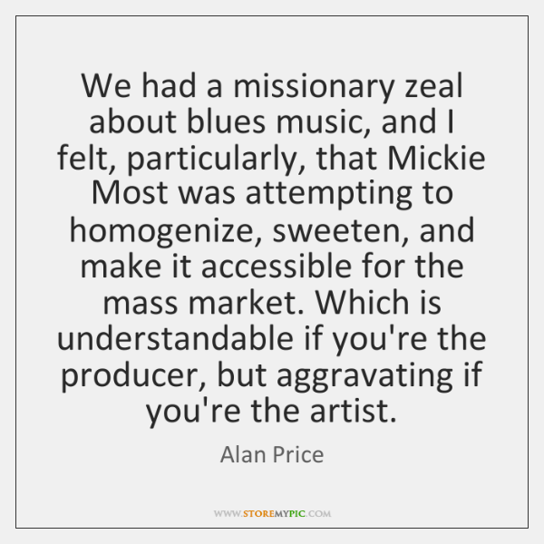 We had a missionary zeal about blues music, and I felt, particularly, ...