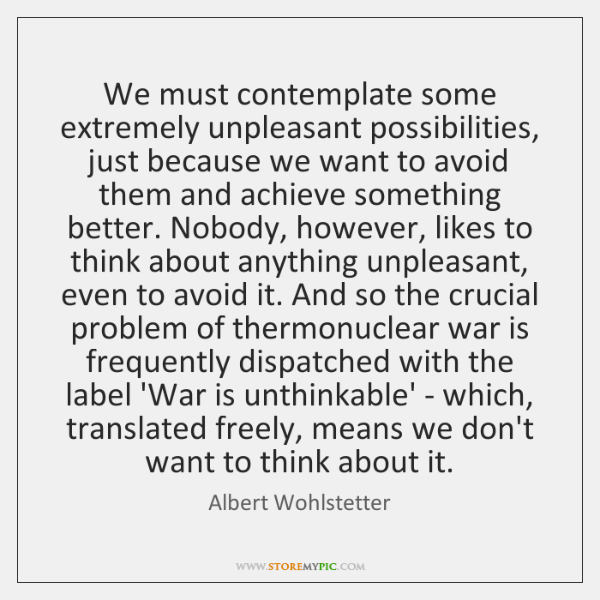 We must contemplate some extremely unpleasant possibilities, just because we want to ...