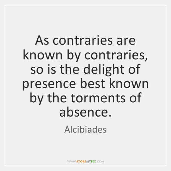 As contraries are known by contraries, so is the delight of presence ...