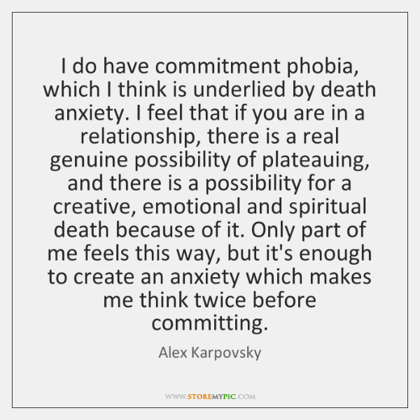 I do have commitment phobia, which I think is underlied by death ...