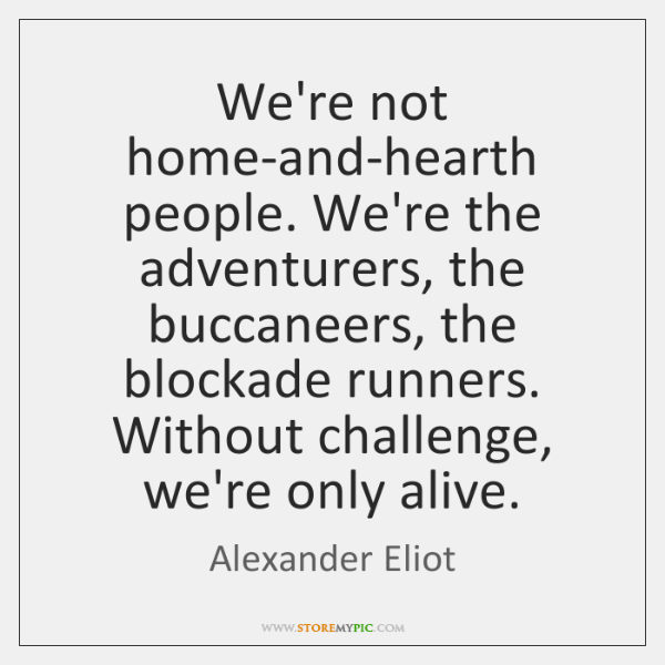 We're not home-and-hearth people. We're the adventurers, the buccaneers, the blockade runners. ...