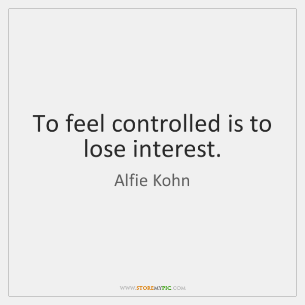 To feel controlled is to lose interest.