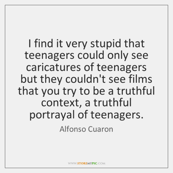 I find it very stupid that teenagers could only see caricatures of ...