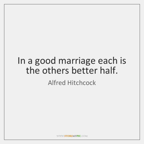 In a good marriage each is the others better half.
