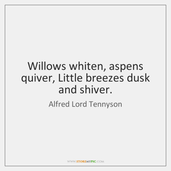 Willows whiten, aspens quiver, Little breezes dusk and shiver.