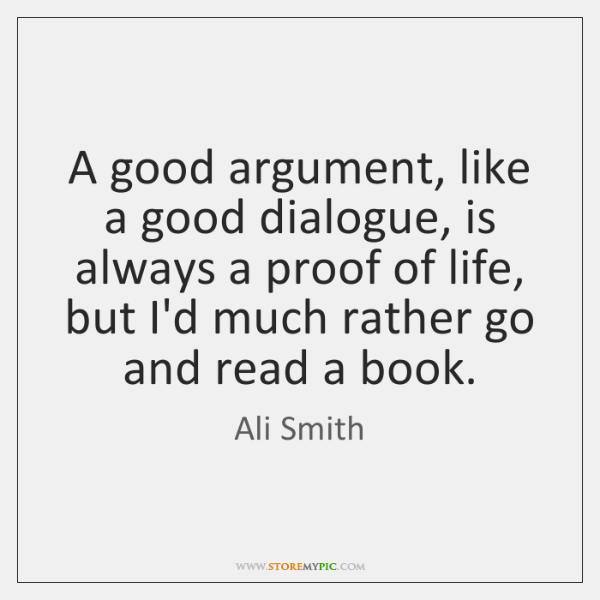 A good argument, like a good dialogue, is always a proof of ...
