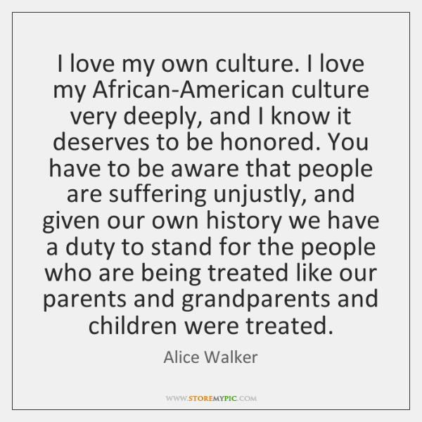 I love my own culture. I love my African-American culture very deeply, ...