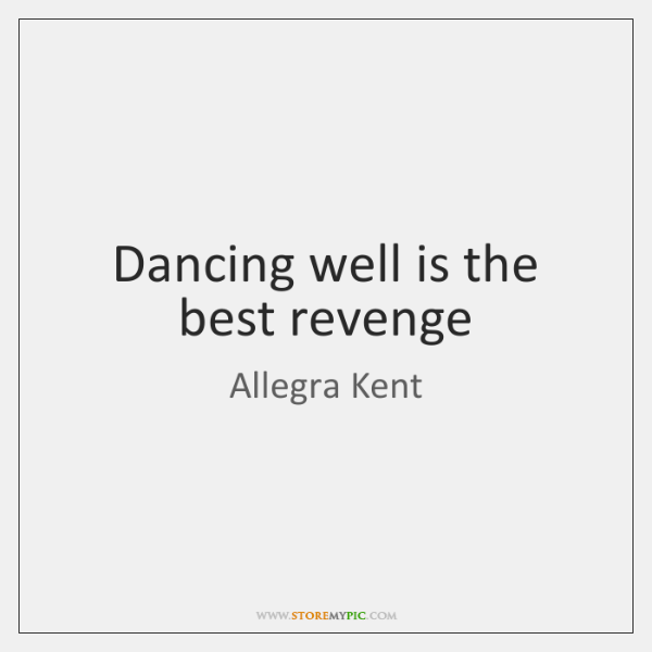 Dancing well is the best revenge