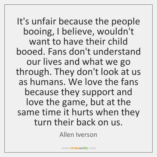 It's unfair because the people booing, I believe, wouldn't want to have ...