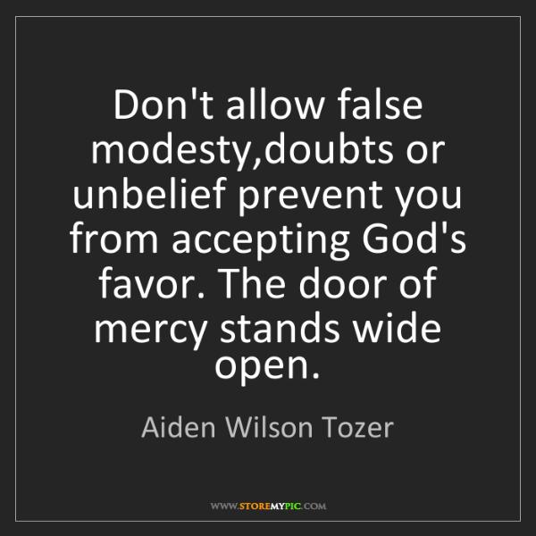 Aiden Wilson Tozer: Don't allow false modesty,doubts or unbelief prevent...