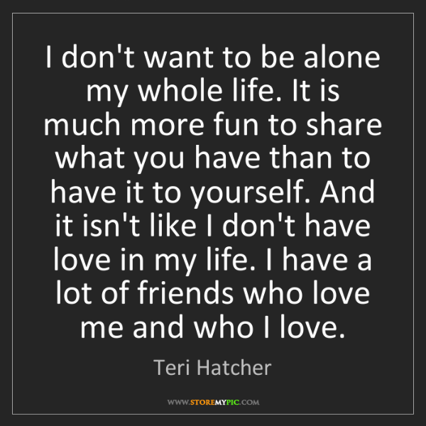 Teri Hatcher: I don't want to be alone my whole life. It is much more...