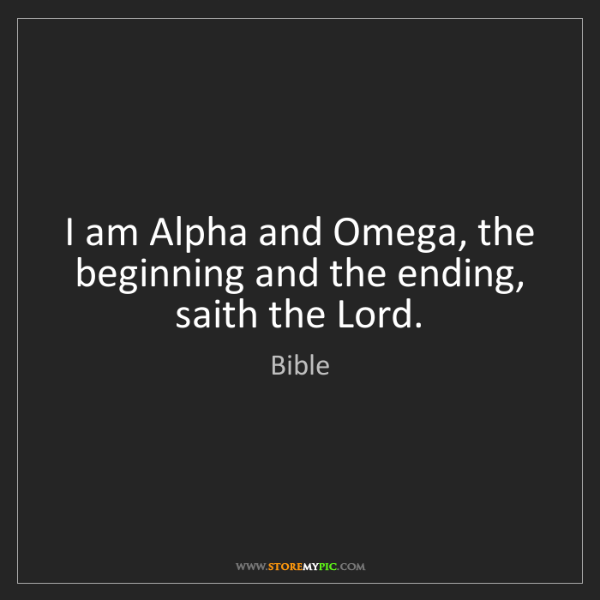 Bible: I am Alpha and Omega, the beginning and the ending, saith...