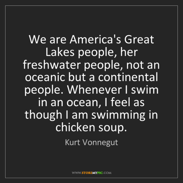 Kurt Vonnegut: We are America's Great Lakes people, her freshwater people,...