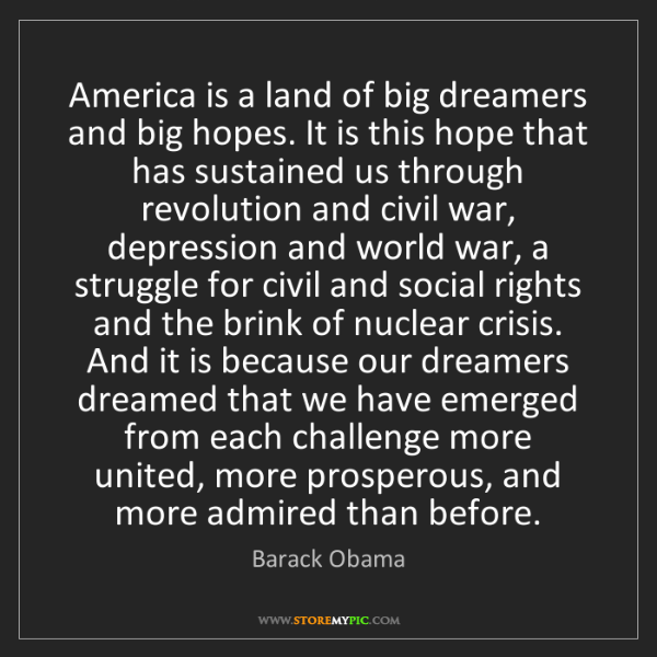 Barack Obama: America is a land of big dreamers and big hopes. It is...