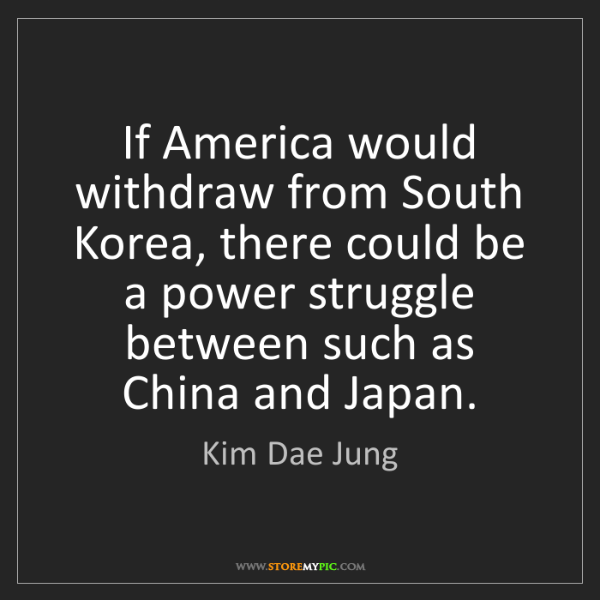 Kim Dae Jung: If America would withdraw from South Korea, there could...