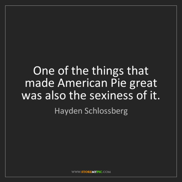 Hayden Schlossberg: One of the things that made American Pie great was also...