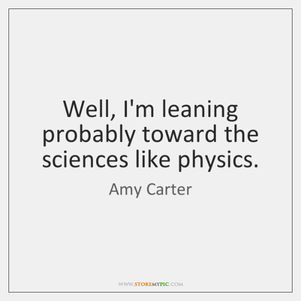 Well, I'm leaning probably toward the sciences like physics.