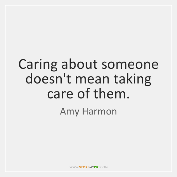 Caring about someone doesn't mean taking care of them.