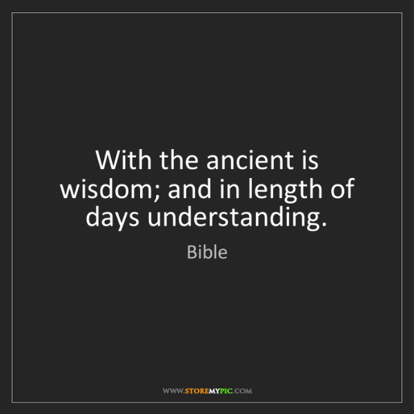 Bible: With the ancient is wisdom; and in length of days understanding.