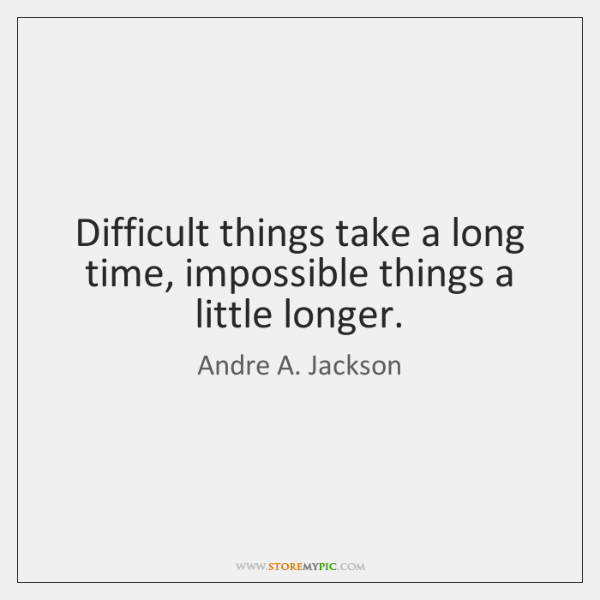 Difficult things take a long time, impossible things a little longer.