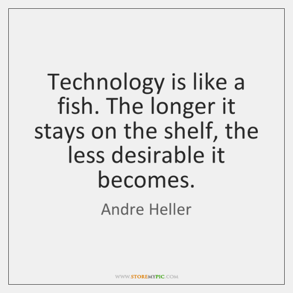 Technology is like a fish. The longer it stays on the shelf, ...