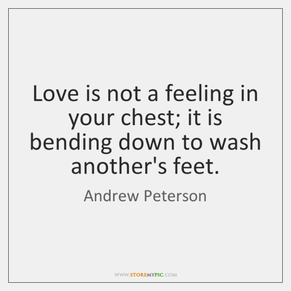 Love is not a feeling in your chest; it is bending down ...