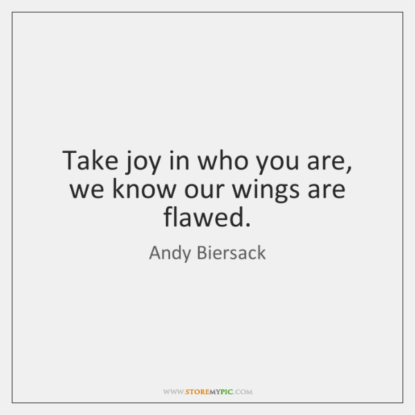 Take joy in who you are, we know our wings are flawed.