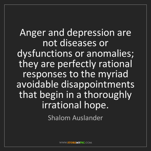 Shalom Auslander: Anger and depression are not diseases or dysfunctions...