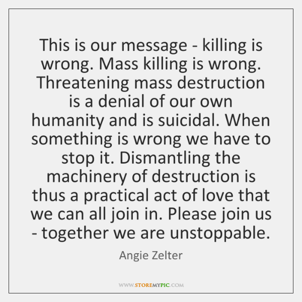 This is our message - killing is wrong. Mass killing is wrong. ...