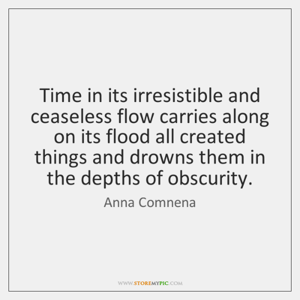 Time in its irresistible and ceaseless flow carries along on its flood ...