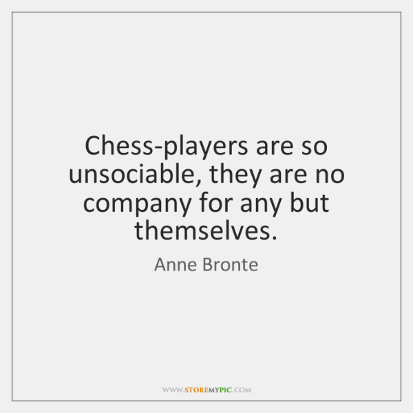 Chess-players are so unsociable, they are no company for any but themselves.