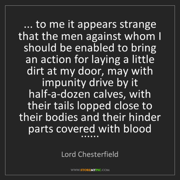 Lord Chesterfield: ... to me it appears strange that the men against whom...