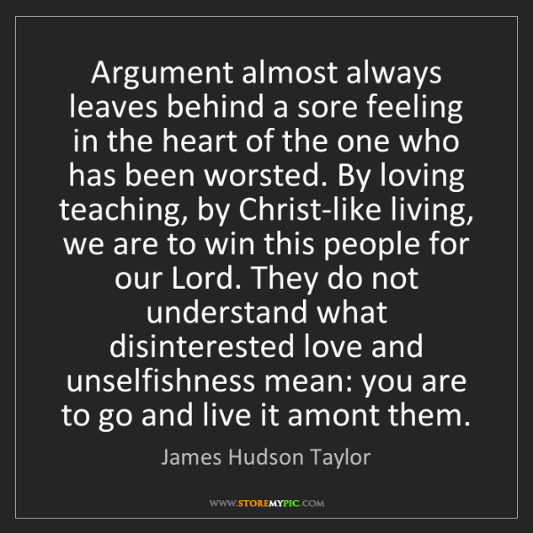 James Hudson Taylor: Argument almost always leaves behind a sore feeling in...