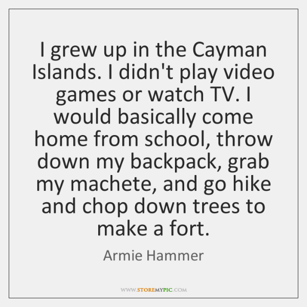 I grew up in the Cayman Islands. I didn't play video games ...