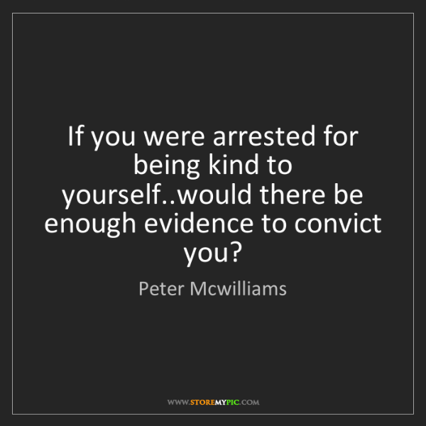 Peter Mcwilliams: If you were arrested for being kind to yourself..would...