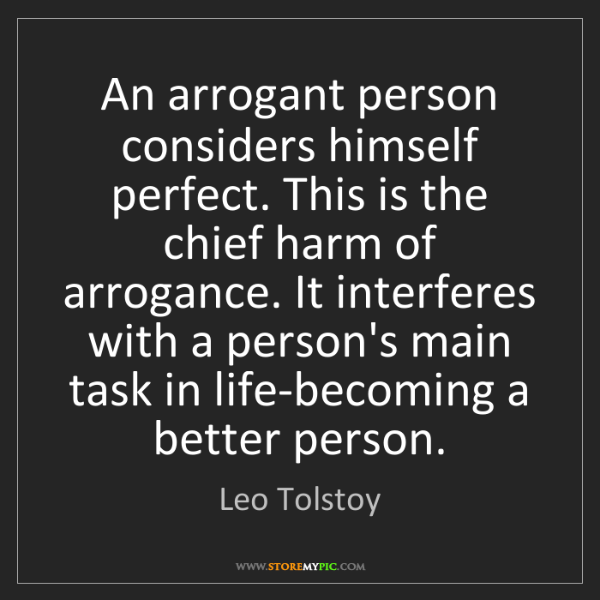 Leo Tolstoy: An arrogant person considers himself perfect. This is...
