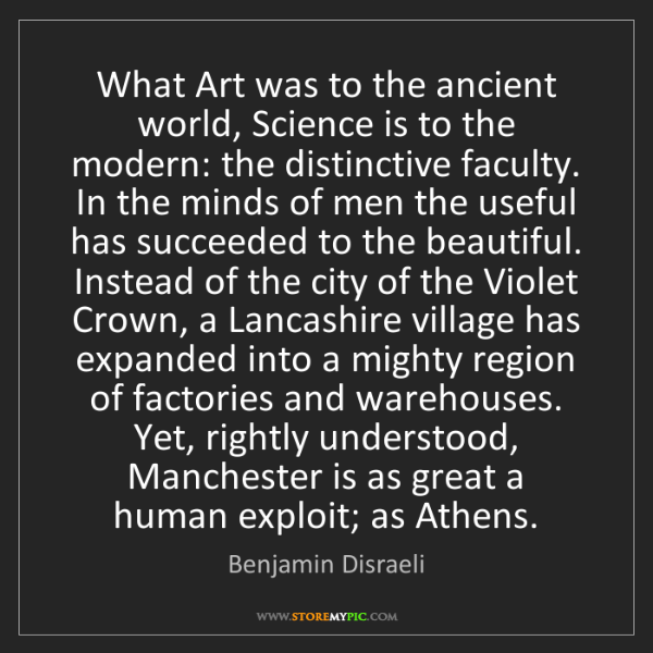 Benjamin Disraeli: What Art was to the ancient world, Science is to the...