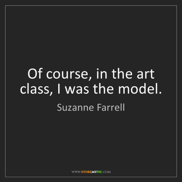 Suzanne Farrell: Of course, in the art class, I was the model.