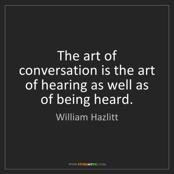 William Hazlitt: The art of conversation is the art of hearing as well...