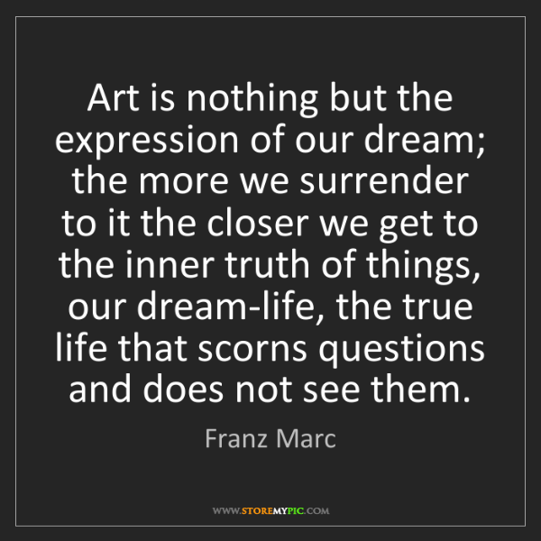 Franz Marc: Art is nothing but the expression of our dream; the more...