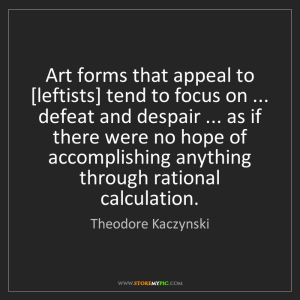 Theodore Kaczynski: Art forms that appeal to [leftists] tend to focus on...