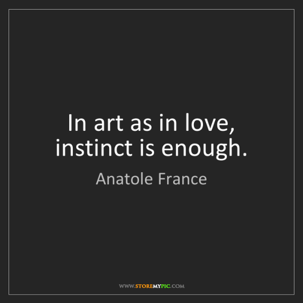 Anatole France: In art as in love, instinct is enough.
