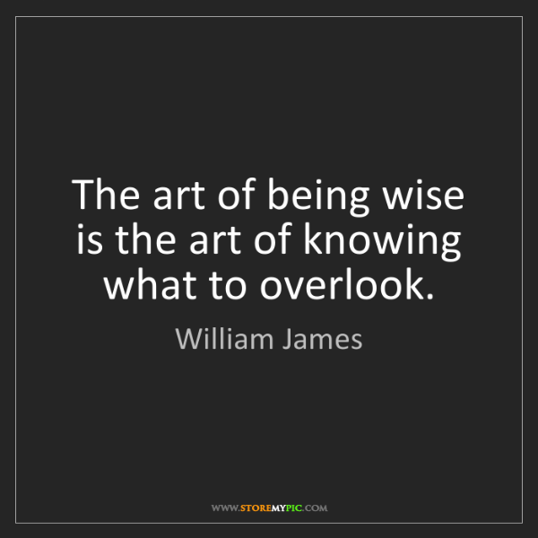 William James: The art of being wise is the art of knowing what to overlook.