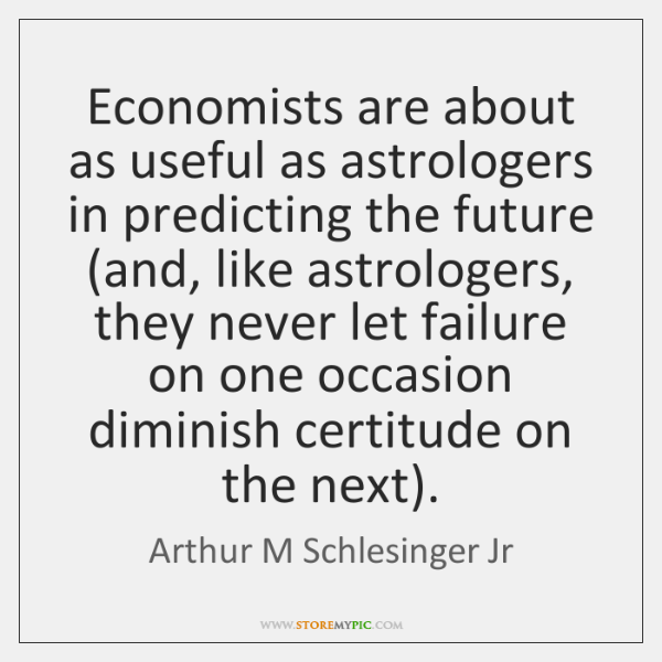 Economists are about as useful as astrologers in predicting the future (and, ...
