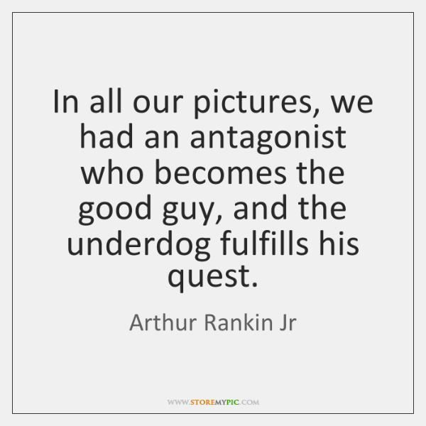 In all our pictures, we had an antagonist who becomes the good ...