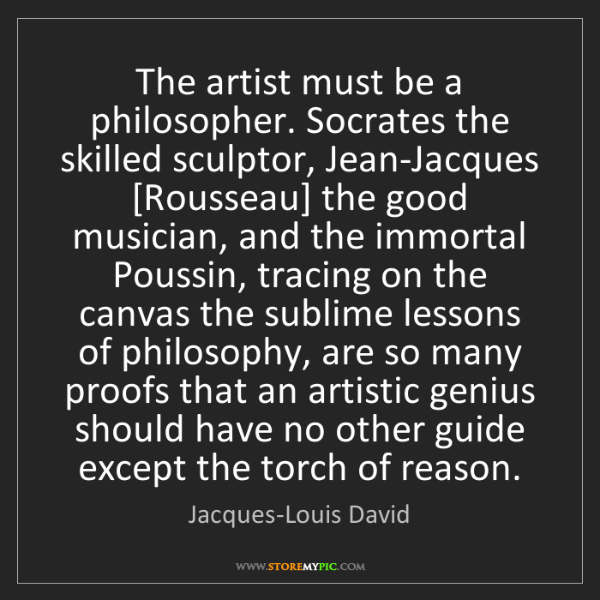 Jacques-Louis David: The artist must be a philosopher. Socrates the skilled...