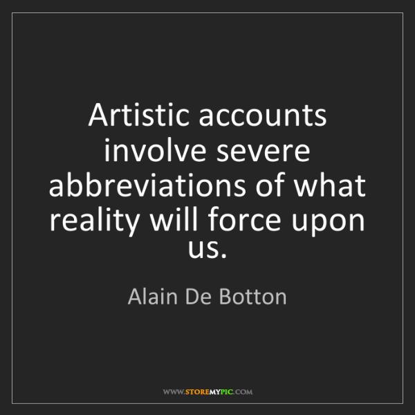 Alain De Botton: Artistic accounts involve severe abbreviations of what...