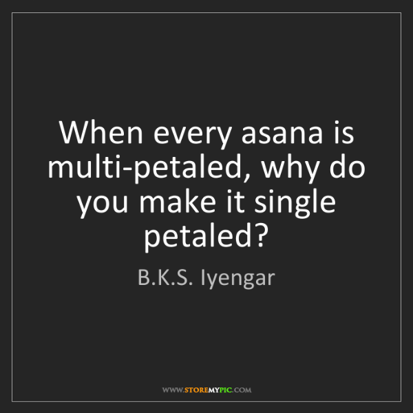 B.K.S. Iyengar: When every asana is multi-petaled, why do you make it...